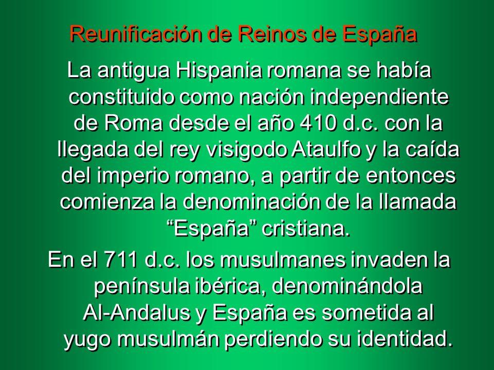 Reunificación de Reinos de España La antigua Hispania romana se había constituido como nación independiente de Roma desde el año 410 d.c.