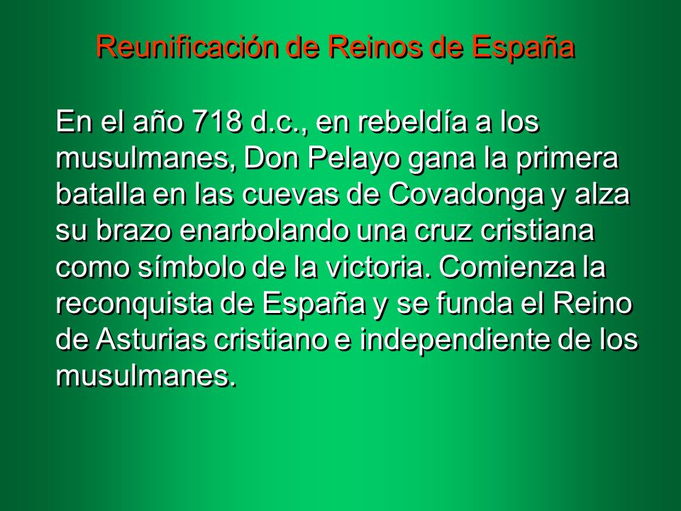 Reunificación de Reinos de España En el año 718 d.c., en rebeldía a los musulmanes, Don Pelayo gana la primera batalla en las cuevas de Covadonga y alza su brazo enarbolando una cruz cristiana como símbolo de la victoria.