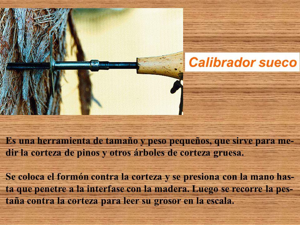 Calibrador sueco Es una herramienta de tamaño y peso pequeños, que sirve para me- dir la corteza de pinos y otros árboles de corteza gruesa. Se coloca