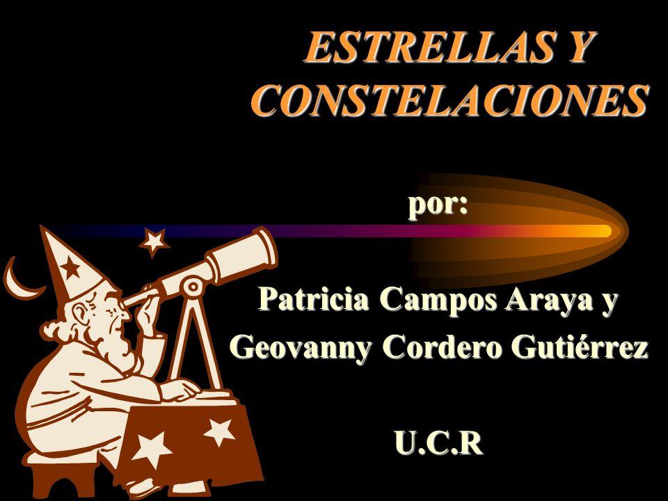 ESTRELLAS Y CONSTELACIONES por: Patricia Campos Araya y Geovanny Cordero Gutiérrez U.C.R