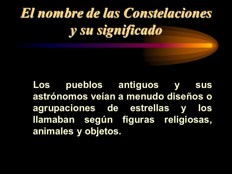 El nombre de las Constelaciones y su significado Los pueblos antiguos y sus astrónomos veían a menudo diseños o agrupaciones de estrellas y los llamab