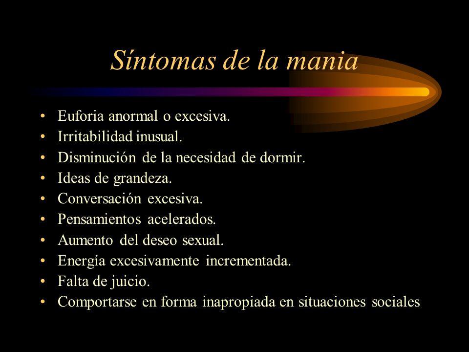 Síntomas de la mania Euforia anormal o excesiva. Irritabilidad inusual. Disminución de la necesidad de dormir. Ideas de grandeza. Conversación excesiv