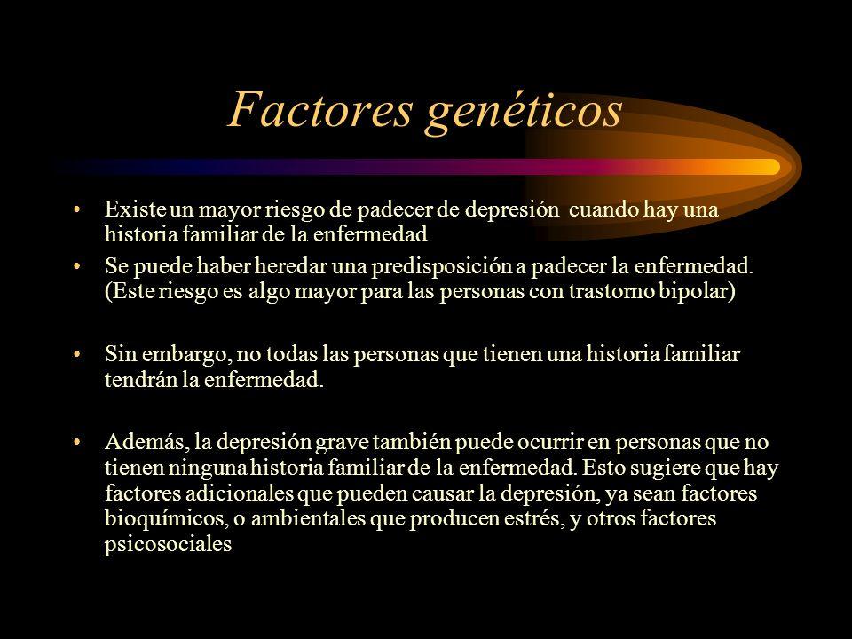 Factores genéticos Existe un mayor riesgo de padecer de depresión cuando hay una historia familiar de la enfermedad Se puede haber heredar una predisp