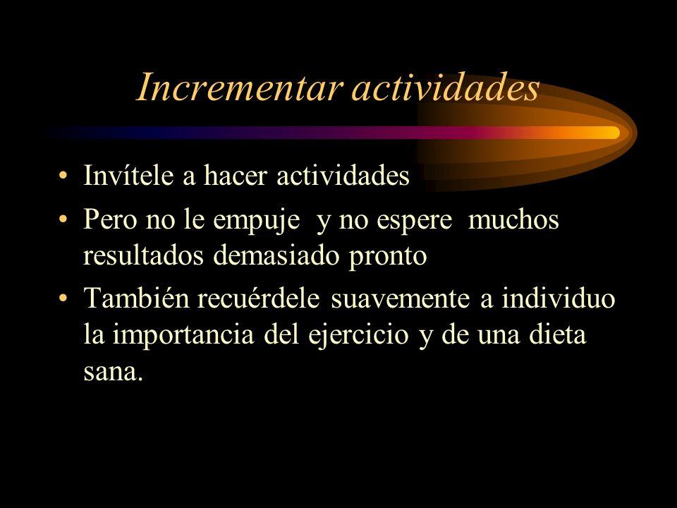 Incrementar actividades Invítele a hacer actividades Pero no le empuje y no espere muchos resultados demasiado pronto También recuérdele suavemente a