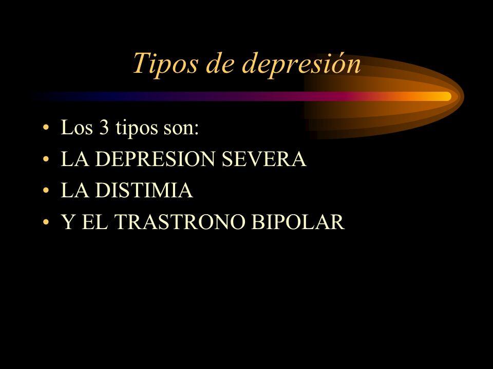 Tipos de depresión Los 3 tipos son: LA DEPRESION SEVERA LA DISTIMIA Y EL TRASTRONO BIPOLAR