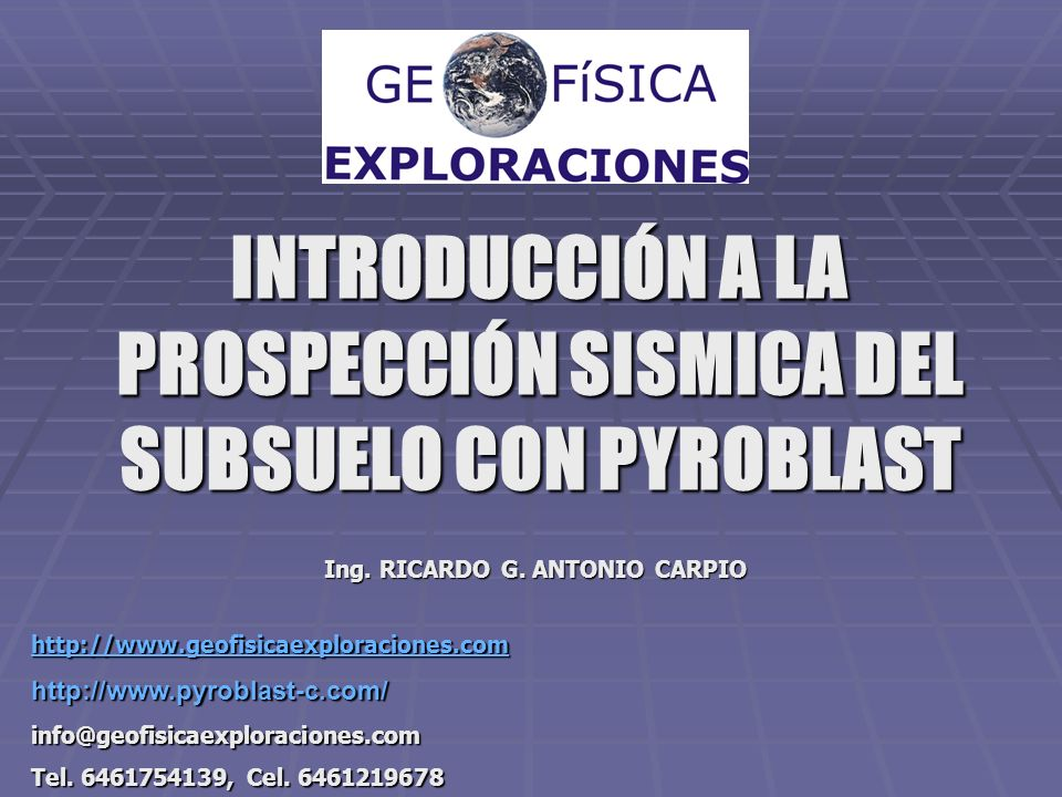INTRODUCCIÓN A LA PROSPECCIÓN SISMICA DEL SUBSUELO CON PYROBLAST Ing. RICARDO G. ANTONIO CARPIO http://www.geofisicaexploraciones.com http://www.pyrob