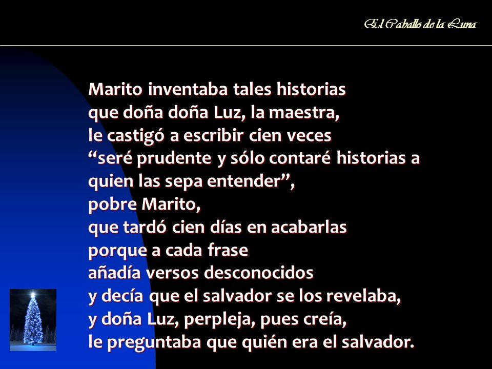 Marito inventaba tales historias que doña doña Luz, la maestra, le castigó a escribir cien veces seré prudente y sólo contaré historias a quien las se