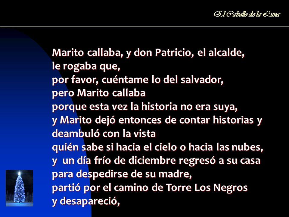 Marito callaba, y don Patricio, el alcalde, le rogaba que, por favor, cuéntame lo del salvador, pero Marito callaba porque esta vez la historia no era