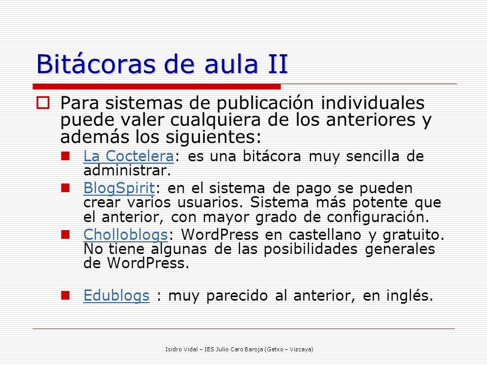 Isidro Vidal – IES Julio Caro Baroja (Getxo – Vizcaya) Bitácoras de aula II Para sistemas de publicación individuales puede valer cualquiera de los anteriores y además los siguientes: La Coctelera: es una bitácora muy sencilla de administrar.