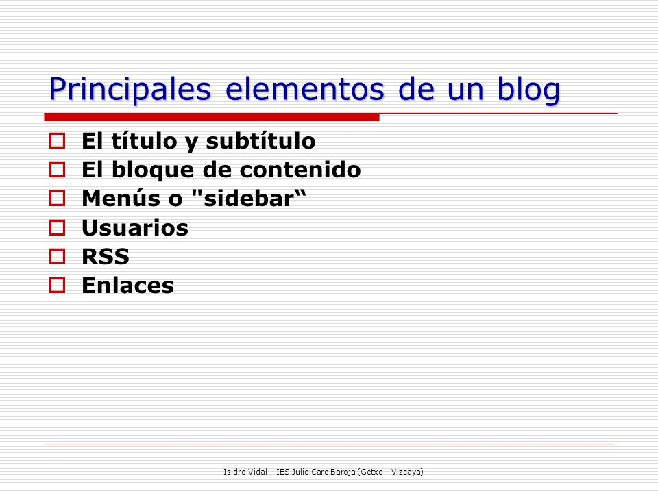 Isidro Vidal – IES Julio Caro Baroja (Getxo – Vizcaya) Principales elementos de un blog El título y subtítulo El bloque de contenido Menús o sidebar Usuarios RSS Enlaces
