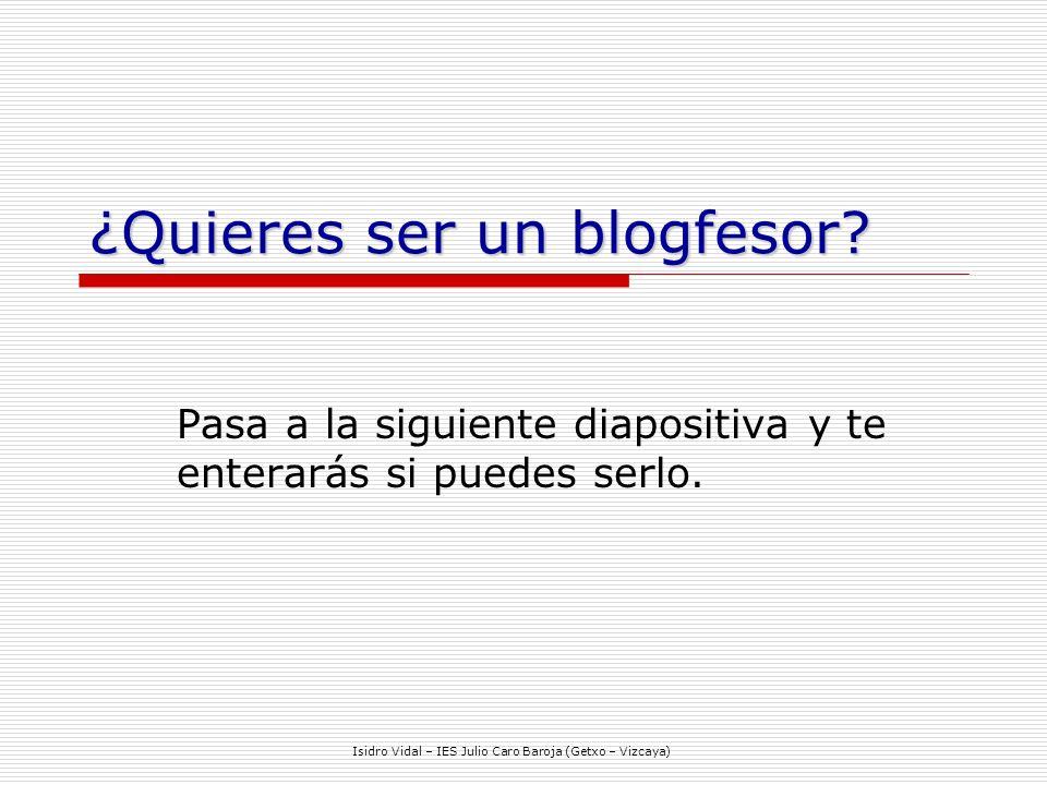 Isidro Vidal – IES Julio Caro Baroja (Getxo – Vizcaya) ¿Quieres ser un blogfesor.