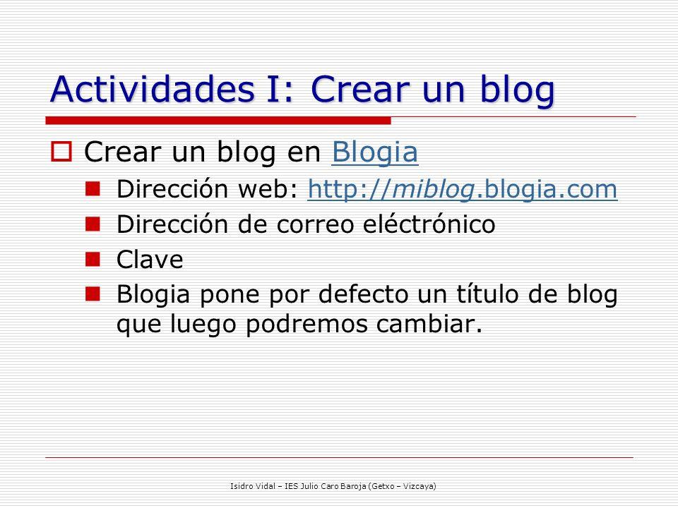 Isidro Vidal – IES Julio Caro Baroja (Getxo – Vizcaya) Actividades I: Crear un blog Crear un blog en BlogiaBlogia Dirección web: http://miblog.blogia.comhttp://miblog.blogia.com Dirección de correo eléctrónico Clave Blogia pone por defecto un título de blog que luego podremos cambiar.