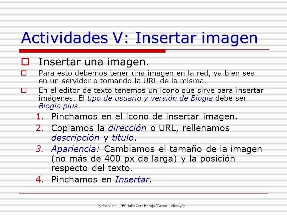 Isidro Vidal – IES Julio Caro Baroja (Getxo – Vizcaya) Actividades V: Insertar imagen Insertar una imagen. Para esto debemos tener una imagen en la re