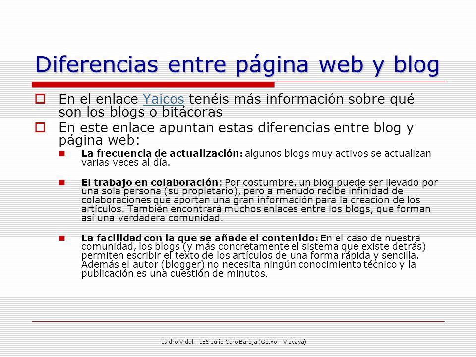 Isidro Vidal – IES Julio Caro Baroja (Getxo – Vizcaya) Diferencias entre página web y blog En el enlace Yaicos tenéis más información sobre qué son los blogs o bitácorasYaicos En este enlace apuntan estas diferencias entre blog y página web: La frecuencia de actualización: algunos blogs muy activos se actualizan varias veces al día.