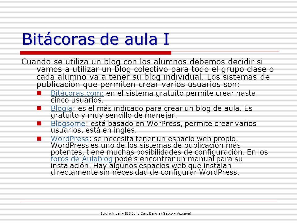 Isidro Vidal – IES Julio Caro Baroja (Getxo – Vizcaya) Bitácoras de aula I Cuando se utiliza un blog con los alumnos debemos decidir si vamos a utilizar un blog colectivo para todo el grupo clase o cada alumno va a tener su blog individual.