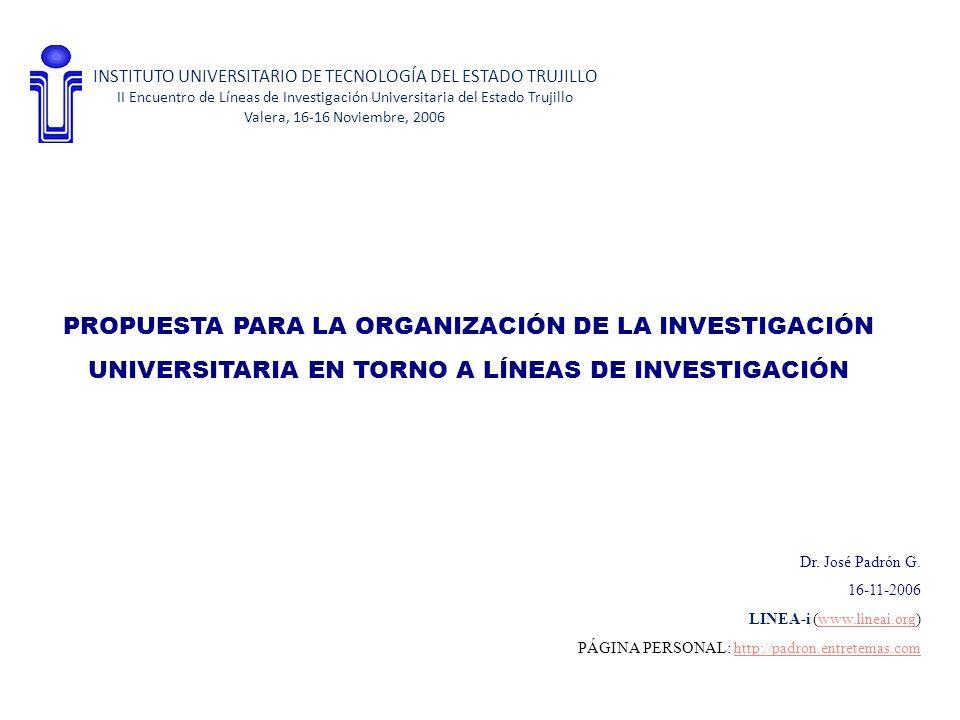 PROPUESTA PARA LA ORGANIZACIÓN DE LA INVESTIGACIÓN UNIVERSITARIA EN TORNO A LÍNEAS DE INVESTIGACIÓN INSTITUTO UNIVERSITARIO DE TECNOLOGÍA DEL ESTADO TRUJILLO II Encuentro de Líneas de Investigación Universitaria del Estado Trujillo Valera, 16-16 Noviembre, 2006 Dr.