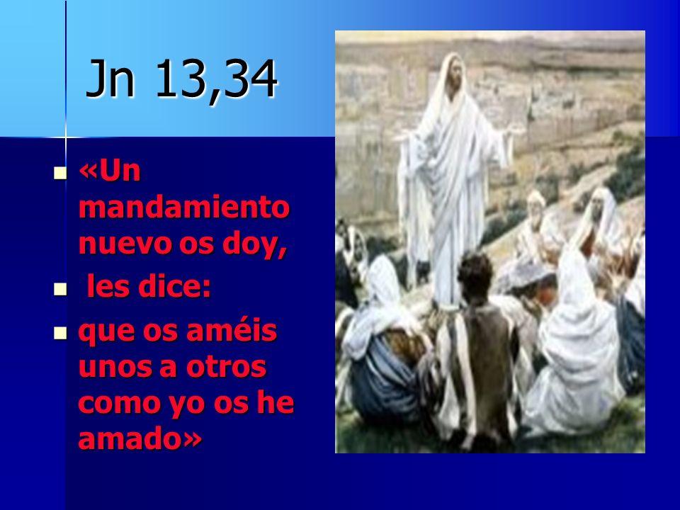 Jn 13,34 «Un mandamiento nuevo os doy, «Un mandamiento nuevo os doy, les dice: les dice: que os améis unos a otros como yo os he amado» que os améis u