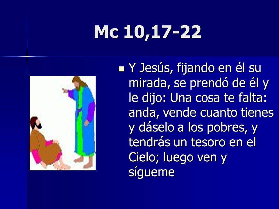 Mc 10,17-22 Y Jesús, fijando en él su mirada, se prendó de él y le dijo: Una cosa te falta: anda, vende cuanto tienes y dáselo a los pobres, y tendrás