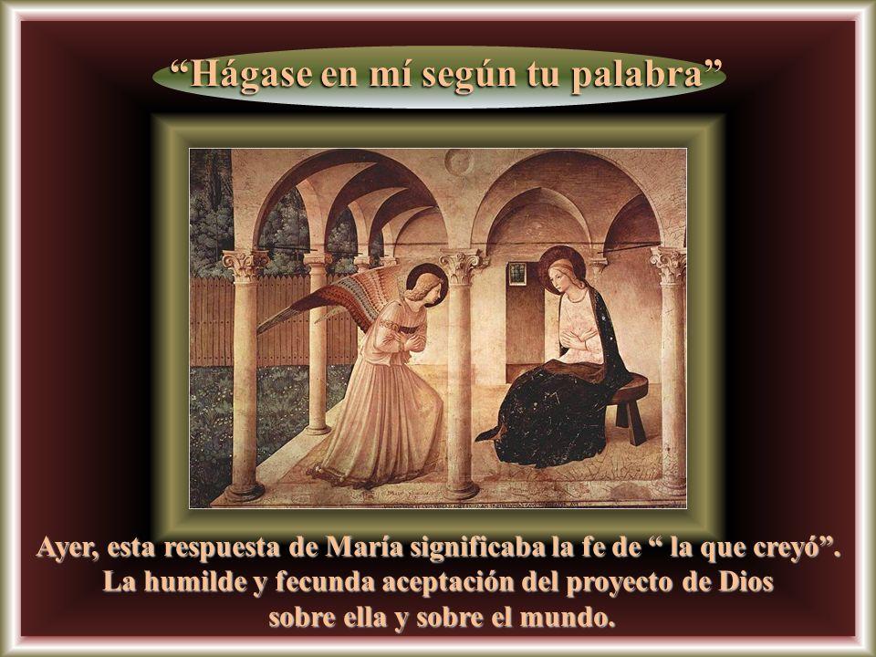 Ayer, esta respuesta de María significaba la fe de la que creyó.
