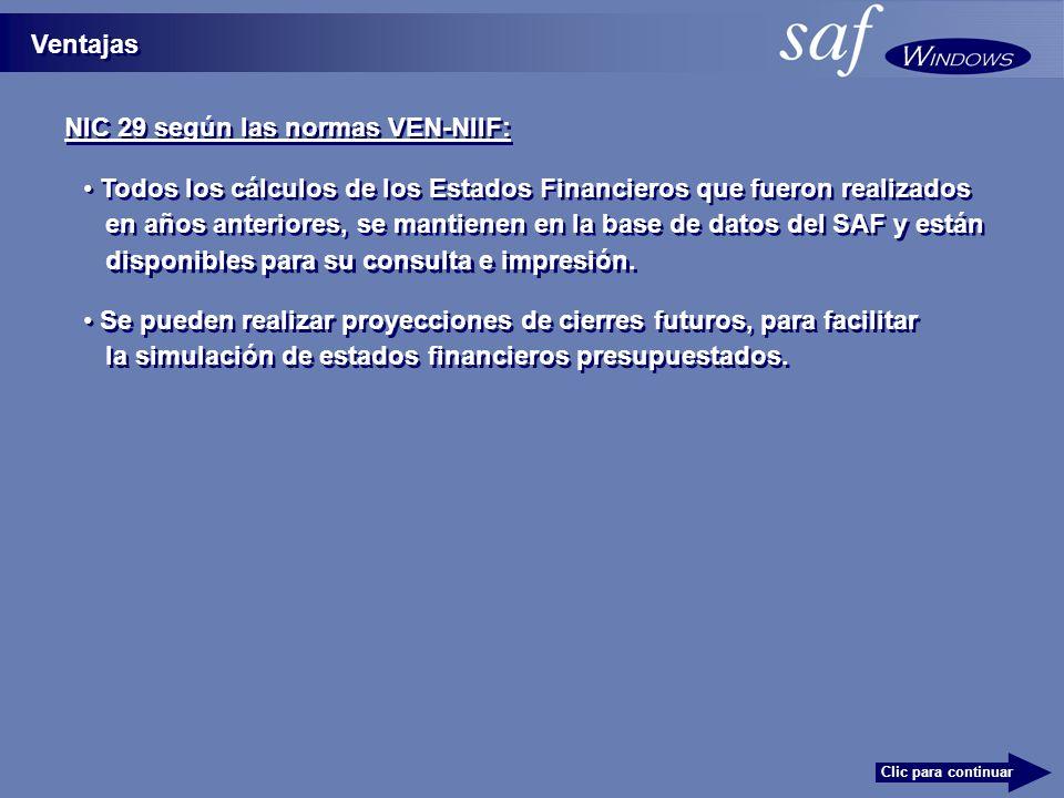NIC 29 según las normas VEN-NIIF: Ventajas Clic para continuar Todos los cálculos de los Estados Financieros que fueron realizados en años anteriores, se mantienen en la base de datos del SAF y están Se pueden realizar proyecciones de cierres futuros, para facilitar la simulación de estados financieros presupuestados.
