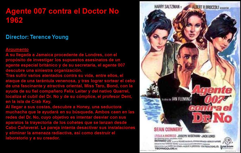 Agente 007 contra el Doctor No 1962 Director: Terence Young Argumento A su llegada a Jamaica procedente de Londres, con el propósito de investigar los supuestos asesinatos de un agente especial británico y de su secretaria, el agente 007 descubre una siniestra organización.