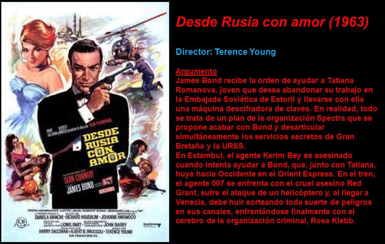 Desde Rusia con amor (1963) Director: Terence Young Argumento James Bond recibe la orden de ayudar a Tatiana Romanova, joven que desea abandonar su trabajo en la Embajada Soviética de Estoril y llevarse con ella una máquina descifradora de claves.