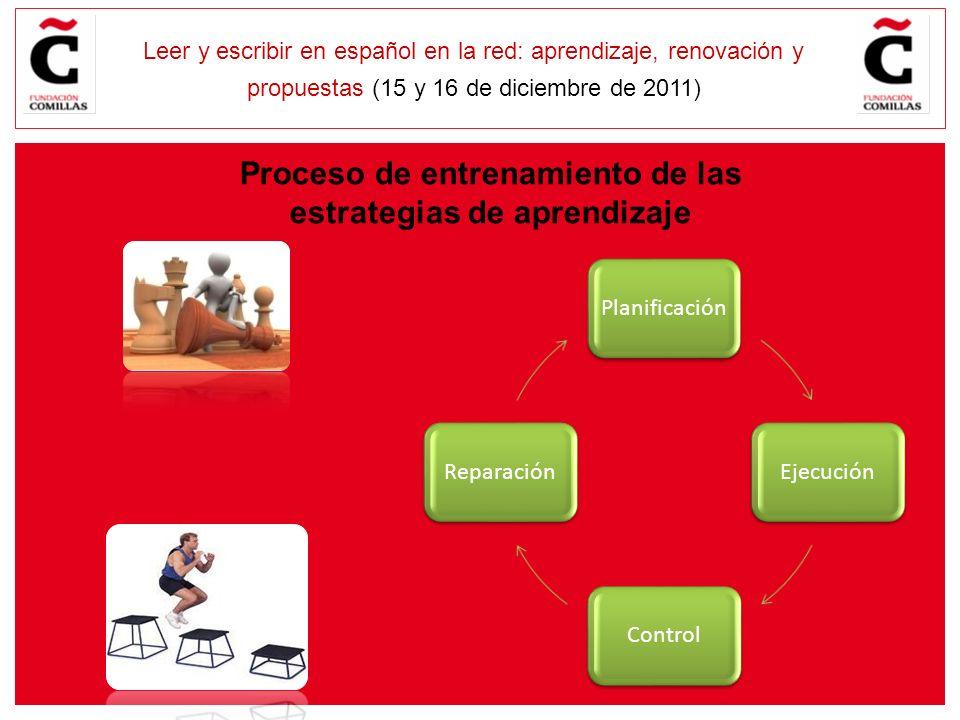 E Leer y escribir en español en la red: aprendizaje, renovación y propuestas (15 y 16 de diciembre de 2011) Proceso de entrenamiento de las estrategias de aprendizaje PlanificaciónEjecuciónControlReparación