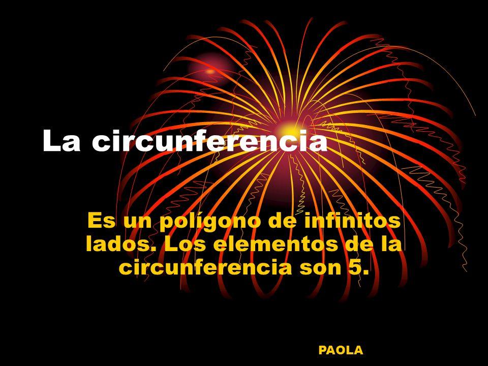 La circunferencia Es un polígono de infinitos lados. Los elementos de la circunferencia son 5. PAOLA