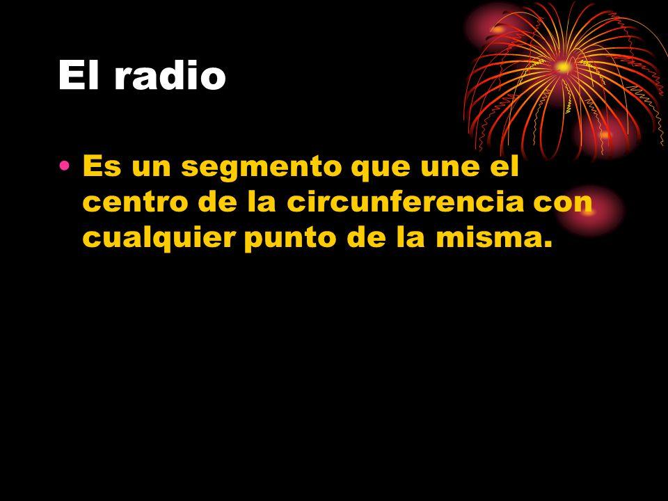 El radio Es un segmento que une el centro de la circunferencia con cualquier punto de la misma.