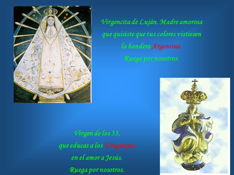 Virgen de Copacabana, que con traje de ñusta auxilias a tus devotos de Bolivia. Ruega por nosotros. Virgen del Carmen, que acoges a los Chilenos que t