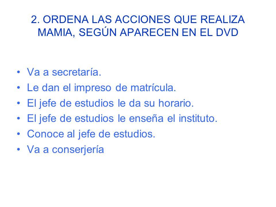 2.ORDENA LAS ACCIONES QUE REALIZA MAMIA, SEGÚN APARECEN EN EL DVD Va a secretaría.