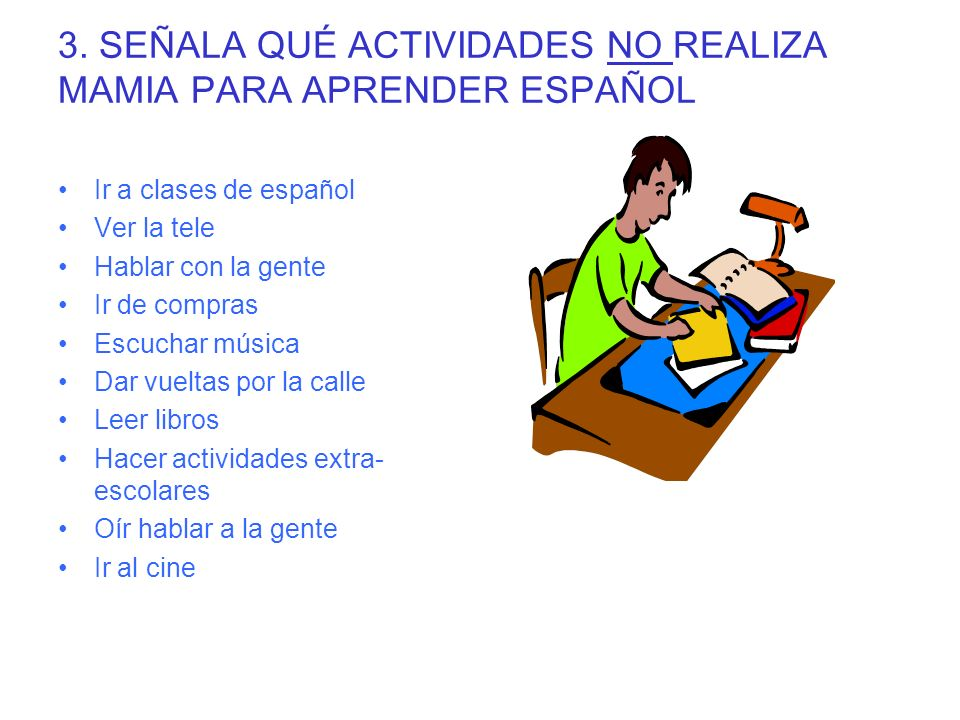 3. SEÑALA QUÉ ACTIVIDADES NO REALIZA MAMIA PARA APRENDER ESPAÑOL Ir a clases de español Ver la tele Hablar con la gente Ir de compras Escuchar música