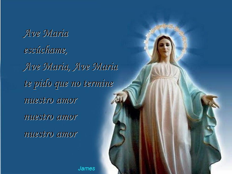 Ave Maria escúchame, Ave Maria, Ave Maria tu sabes que yo, yo la quiero y es todo lo que tengo Ave Maria escúchame, Ave Maria, Ave Maria tu sabes que yo, yo la quiero y es todo lo que tengo