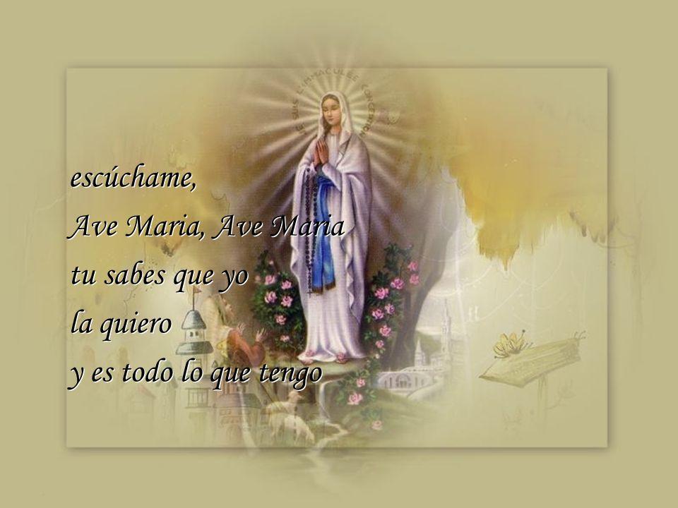 escúchame, Ave Maria, Ave Maria tu sabes que yo la quiero y es todo lo que tengo escúchame, Ave Maria, Ave Maria tu sabes que yo la quiero y es todo lo que tengo