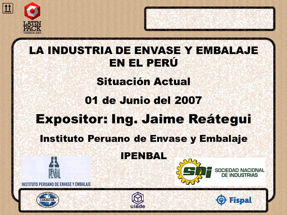 LA INDUSTRIA DE ENVASE Y EMBALAJE EN EL PERÚ Situación Actual 01 de Junio del 2007 Expositor: Ing. Jaime Reátegui Instituto Peruano de Envase y Embala
