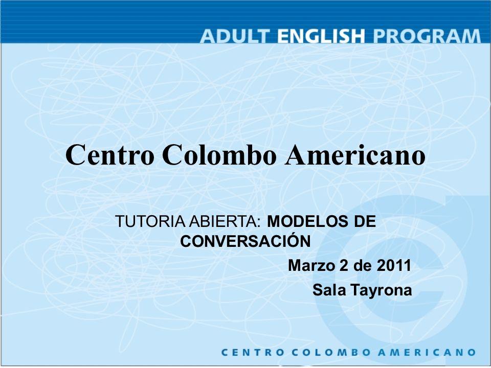 Centro Colombo Americano TUTORIA ABIERTA: MODELOS DE CONVERSACIÓN Marzo 2 de 2011 Sala Tayrona