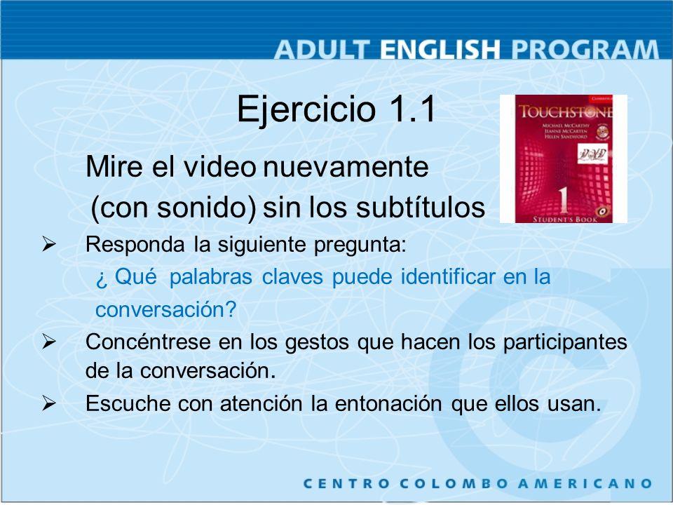 Ejercicio 1.1 Mire el video nuevamente (con sonido) sin los subtítulos Responda la siguiente pregunta: ¿ Qué palabras claves puede identificar en la conversación.
