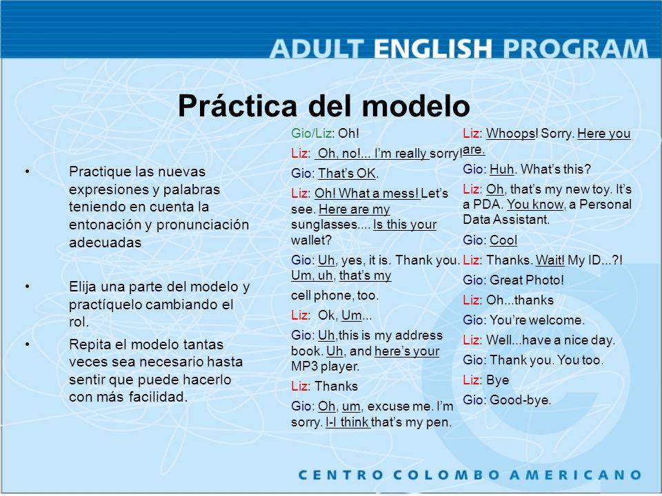 Práctica del modelo Practique las nuevas expresiones y palabras teniendo en cuenta la entonación y pronunciación adecuadas Elija una parte del modelo y practíquelo cambiando el rol.