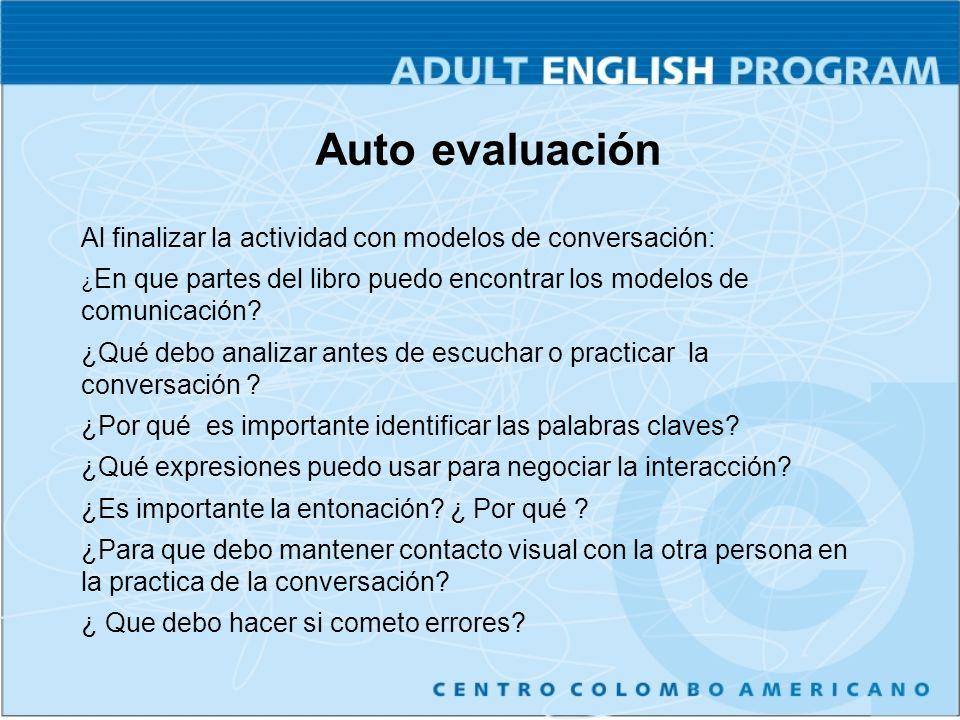Auto evaluación Al finalizar la actividad con modelos de conversación: ¿ En que partes del libro puedo encontrar los modelos de comunicación.