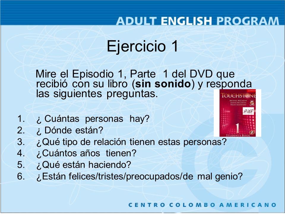 Ejercicio 1 Mire el Episodio 1, Parte 1 del DVD que recibió con su libro (sin sonido) y responda las siguientes preguntas.