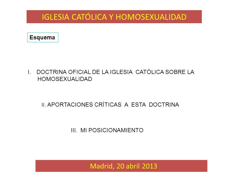 I.DOCTRINA OFICIAL DE LA IGLESIA CATÓLICA SOBRE LA HOMOSEXUALIDAD II. APORTACIONES CRÍTICAS A ESTA DOCTRINA Madrid, 20 abril 2013 Esquema III. MI POSI