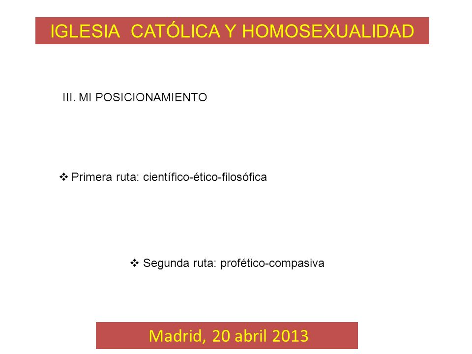 Primera ruta: científico-ético-filosófica Madrid, 20 abril 2013 IGLESIA CATÓLICA Y HOMOSEXUALIDAD III. MI POSICIONAMIENTO Segunda ruta: profético-comp