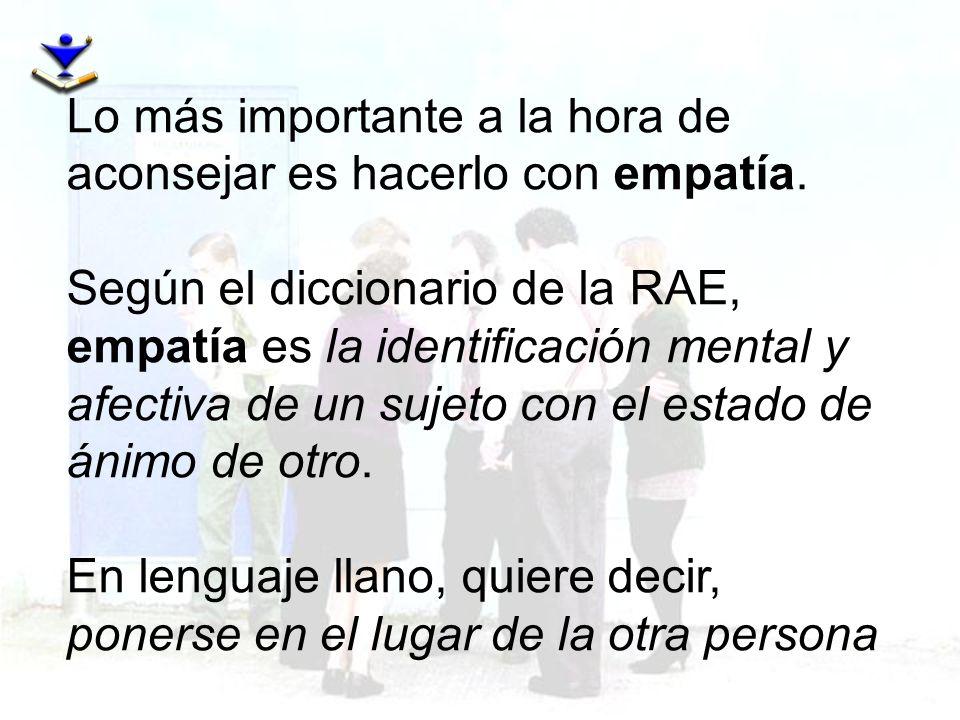 Lo más importante a la hora de aconsejar es hacerlo con empatía. Según el diccionario de la RAE, empatía es la identificación mental y afectiva de un