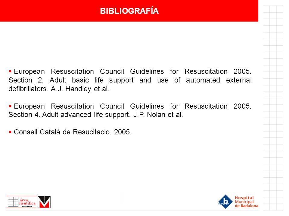 BIBLIOGRAFÍA European Resuscitation Council Guidelines for Resuscitation 2005. Section 2. Adult basic life support and use of automated external defib