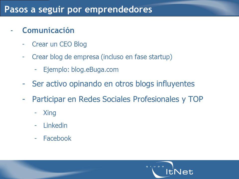Pasos a seguir por emprendedores -Comunicación -Crear un CEO Blog -Crear blog de empresa (incluso en fase startup) -Ejemplo: blog.eBuga.com -Ser activo opinando en otros blogs influyentes -Participar en Redes Sociales Profesionales y TOP -Xing -Linkedin -Facebook