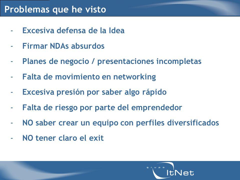 Problemas que he visto -Excesiva defensa de la Idea -Firmar NDAs absurdos -Planes de negocio / presentaciones incompletas -Falta de movimiento en netw