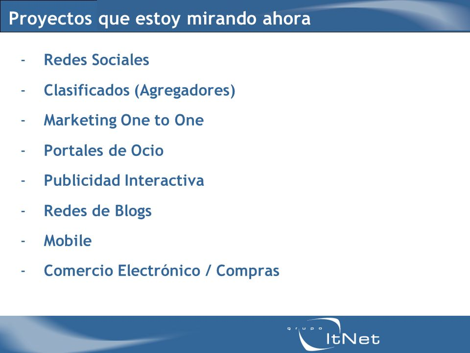 Proyectos que estoy mirando ahora -Redes Sociales -Clasificados (Agregadores) -Marketing One to One -Portales de Ocio -Publicidad Interactiva -Redes de Blogs -Mobile -Comercio Electrónico / Compras