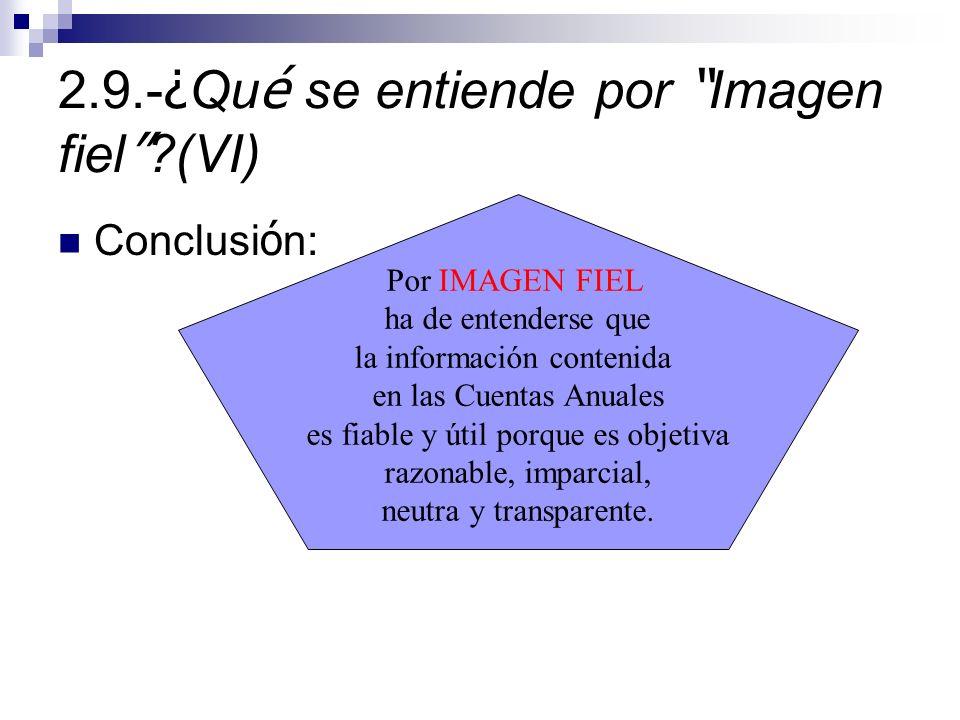 2.9.- ¿ Qu é se entiende por Imagen fiel ?(VI) Conclusi ó n: Por IMAGEN FIEL ha de entenderse que la información contenida en las Cuentas Anuales es fiable y útil porque es objetiva razonable, imparcial, neutra y transparente.