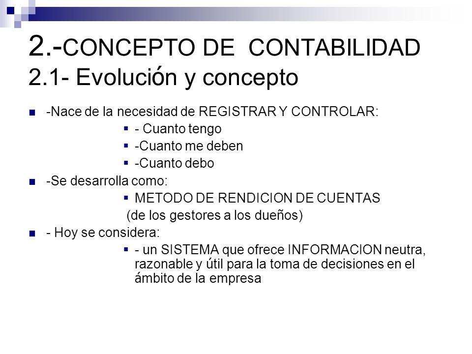 2.- CONCEPTO DE CONTABILIDAD 2.1- Evoluci ó n y concepto -Nace de la necesidad de REGISTRAR Y CONTROLAR: - Cuanto tengo -Cuanto me deben -Cuanto debo -Se desarrolla como: METODO DE RENDICION DE CUENTAS (de los gestores a los due ñ os) - Hoy se considera: - un SISTEMA que ofrece INFORMACION neutra, razonable y ú til para la toma de decisiones en el á mbito de la empresa