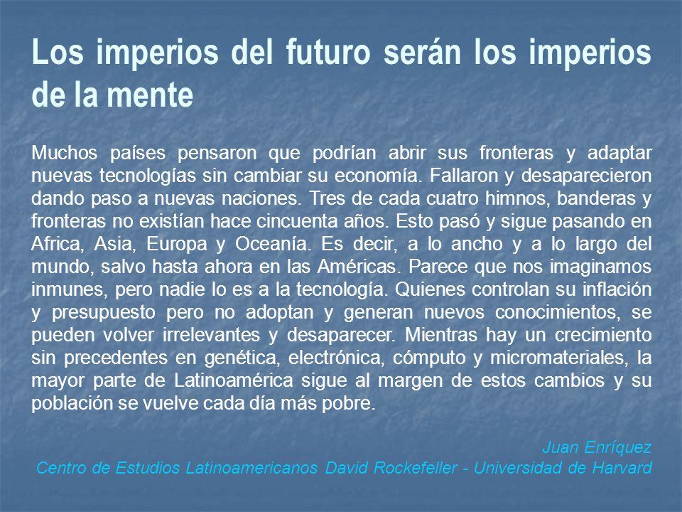 Los imperios del futuro serán los imperios de la mente Muchos países pensaron que podrían abrir sus fronteras y adaptar nuevas tecnologías sin cambiar